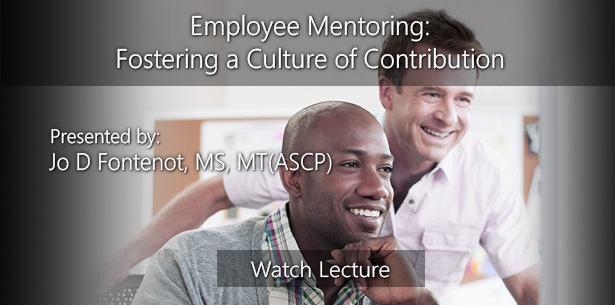 Employee Mentoring: Fostering a Culture of Contribution by Jo D Fontenot, MS, MT(ASCP)
