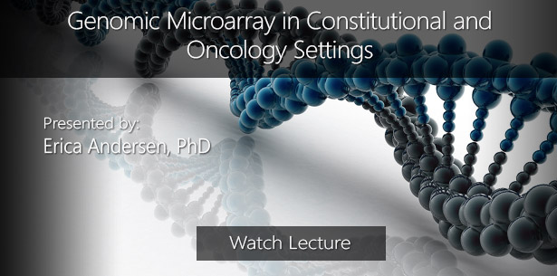 Genomic Microarray in Constitutional and Oncology Settings by Erica Andersen, PhD