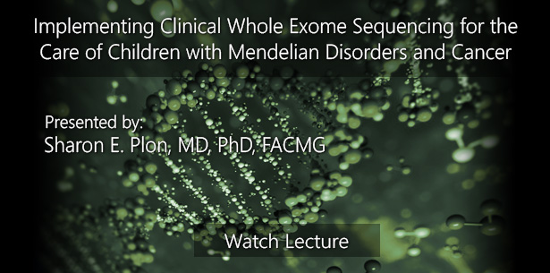 Implementing Clinical Whole Exome Sequencing for the Care of Children with Mendelian Disorders and Cancer by Sharon E. Plon, MD, PhD, FACMG