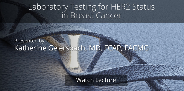 Laboratory Testing for Her2 Status in Breast Cancer by Katherine Geiersbach, MD, FCAP, FACMG