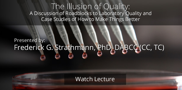 The Illusion of Quality: A Discussion of Roadblocks to Laboratory Quality and Case Studies of How to Make Things Better by Frederick G. Strathmann, PhD, DABCC (CC, TC)