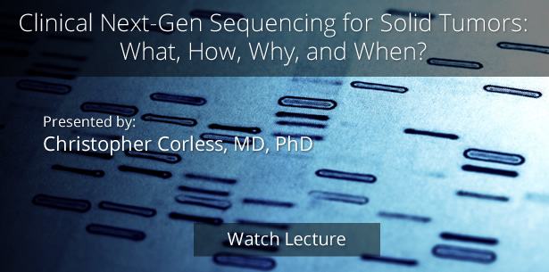 Clinical Next-Gen Sequencing for Solid Tumors: What, How, Why, and When? by Christopher Corless, MD, PhD
